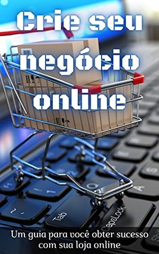 Crie seu Negócio Online: Um guia para você obter sucesso com sua loja online
