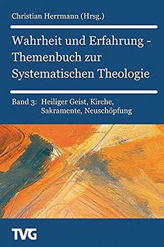 Wahrheit und Erfahrung -Themenbuch zur Systematischen Theologie. Band 3: Heiliger Geist, Kirche, Sakramente, Neuschöpfung (TVG Monographien und Studienbücher)