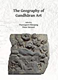 The Geography of Gandhāran Art: Proceedings of the Second International Workshop of the Gandhāra Connections Project, University of Oxford, 22nd-23rd March, 2018