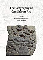 The Geography of Gandharan Art: Proceedings of the Second International Workshop of the Gandhara Connections Project, University of Oxford, 22nd-23rd March, 2018