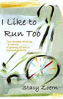 I Like to Run Too: Two Decades of Sitting. A Memoir of Growing Up with a Physical Disability by [Stacy Zoern, Barbara Zoern]