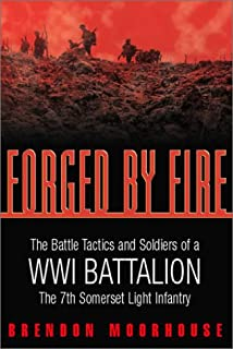 Forged by Fire: The Battle Tactics and Soldiers of a WWI Battalion: The 7th Somerset Light Infantry