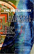 Mediæval Researches from Eastern Asiatic Sources: Fragments towards the knowledge of the geography and history of central and western Asia from the 13th to the 17th century. Volume 1