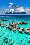 Vanuatu Travel Guide: The Ultimate Travel Guide to Vanuatu: Plan Your Visit with The Guide to Vanuatu