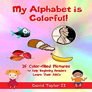 My Alphabet Is Colorful!     26 Colors to Help Beginning Readers Learn Their ABCs              Written by:                                                                                                                                 David Taylor II                               Narrated by:                                                                                                                                 Chanita Wade                      Length: 4 mins     Not rated yet     Overall 0.0