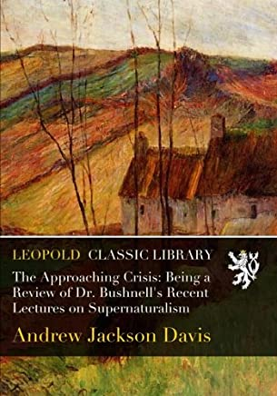 The Approaching Crisis: Being a Review of Dr. Bushnells Recent Lectures on Supernaturalism