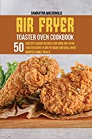 Air Fryer Toaster Oven Cookbook: 50 Healthy Savory Recipes For Your Air Fryer Toaster Oven to Air Fry Bake And Grill Most Wanted Family Meals
