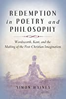 Redemption in Poetry and Philosophy: Wordsworth, Kant, and the Making of the Post-Christian Imagination (The Making of Christian Imagination)