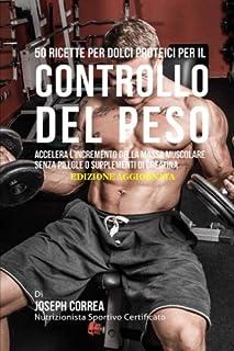 50 Ricette Per Dolci Proteici Per Il Controllo Del Peso: Accelera L'incremento Della Massa Muscolare Senza Pillole O Supplementi Di Creatina