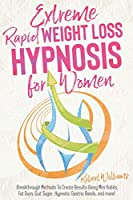 Extreme Rapid Weight Loss Hypnosis for Women: Breakthrough Methods To Create Results Using Mini Habits, Fat Burn, Quit Sugar, Hypnotic Gastric Bands, and more!