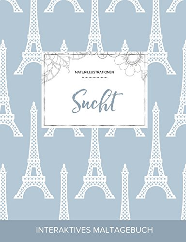 Maltagebuch Fur Erwachsene: Sucht (Naturillustrationen, Eiffelturm) (German Edition)