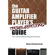 The Guitar Amplifier Player's Troubleshooting Guide: A do-it-yourself troubleshooting guide for musicians