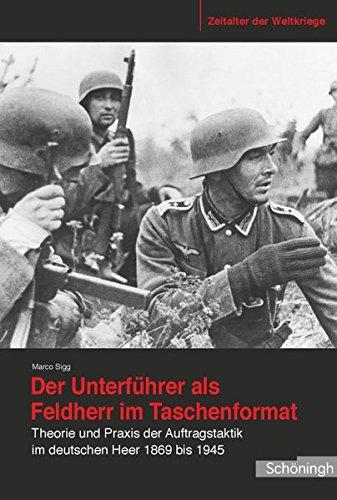 Der Unterführer als Feldherr im Taschenformat. Theorie und Praxis der Auftragstaktik im deutschen Heer 1869 bis 1945 (Zeitalter der Weltkriege)