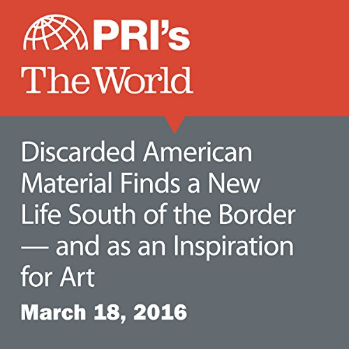 Discarded American Material Finds a New Life South of the Border — and as an Inspiration for Art audiobook cover art