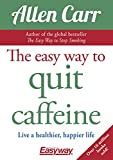 The Easy Way to Quit Caffeine: Live a healthier, happier life (Allen Carr's Easyway Book 81)
