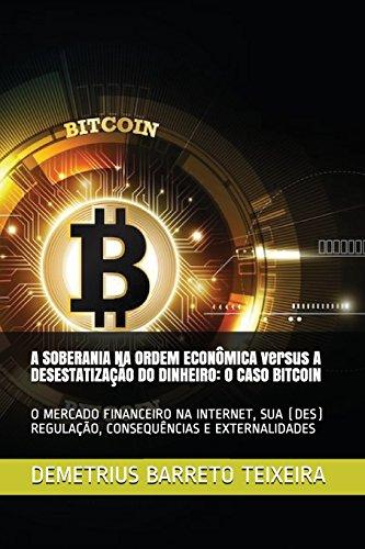 A SOBERANIA NA ORDEM ECONÔMICA versus A DESESTATIZAÇÃO DO DINHEIRO: O Caso Bitcoin: O Mercado Financeiro Na Internet, Sua (Des) Regulação, Consequências E Externalidades