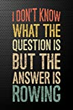 I Don't Know What The Question Is, But The Answer Is Rowing: Gift for Rowing Lovers, Lined Journal Blank Notebook ( 6 x 9 inch 110 Pages )