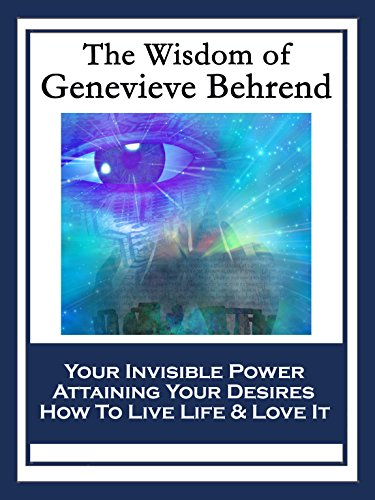 The Wisdom of Genevieve Behrend: Your Invisible Power; Attaining Your Desires; How To Live Life And Love It (English Edition)