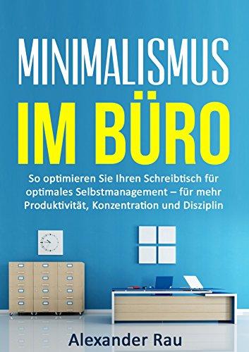 Minimalismus im Büro: So optimieren Sie Ihren Schreibtisch für optimales Selbstmanagement – für mehr Produktivität, Konzentration und Disziplin (Prokrastination, ... Selbstmanagement, Produktivität, Erfolg)