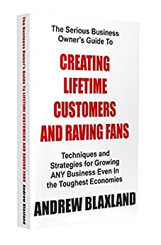 Creating Lifetime Customers And Raving Fans by [Andrew Blaxland]