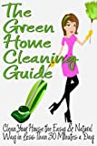 The Green Home Cleaning Guide: Clean Your House the Easy and Natural Way in Less than 30 Minutes a Day (Clean Green Minimalism Book 1)