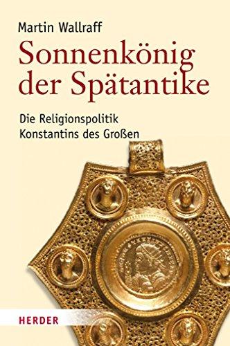 Sonnenkönig der Spätantike: Die Religionspolitik Konstantins des Großen