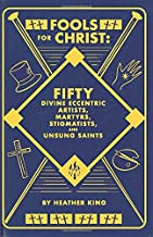 FOOLS FOR CHRIST: FIFTY DIVINE ECCENTRIC ARTISTS, MARTYRS, STIGMATISTS, AND UNSUNG SAINTS