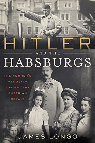 Hitler and the Habsburgs: The Fuhrer\'s Vendetta Against the Austrian Royals