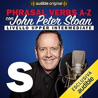 S (Lesson 21)     Phrasal verbs A-Z con John Peter Sloan              Di:                                                                                                                                 John Peter Sloan                               Letto da:                                                                                                                                 John Peter Sloan                      Durata:  20 min     10 recensioni     Totali 4,8