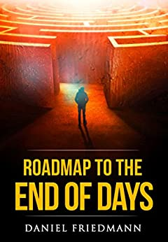 Roadmap to the End of Days: Demystifying Biblical Eschatology To Explain The Past, The Secret To The Apocalypse And The End Of The World (Inspired Studies Book 3) by [Daniel Friedmann]