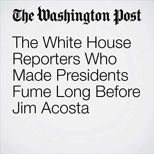 The White House Reporters Who Made Presidents Fume Long Before Jim Acosta audiobook cover art