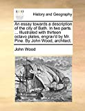 An Essay Towards a Description of the City of Bath. in Two Parts. ... Illustrated with Thirteen Octavo Plates, Engrav'd by Mr. Pine. by John Wood, Architect.