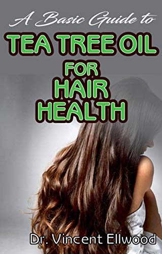 A Basic Guide To Tea Tree Oil for Hair Health: All you need to know about tea tree oil for improving your hair health. (English Edition)