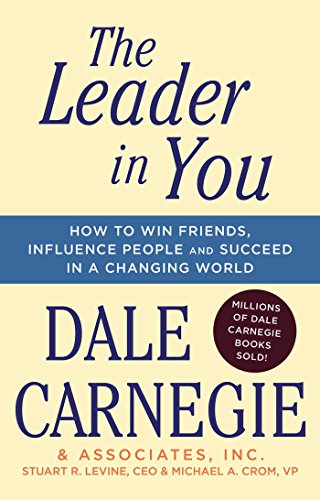 The Leader in You: How to Win Friends, Influence People and Succeed in a Changing World: How to Win Friends, Influence People & Succeed in a Changing World