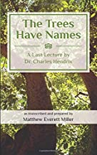 The Trees Have Names: A Last Lecture by Dr. Charles Hendrix