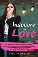 Insecure in Love: The Ultimate Guide to Dominate Yourself, Overcome the Fear of Abandonment, Eliminate Jealousy and Anxious Attachment, and Save Your Relationship