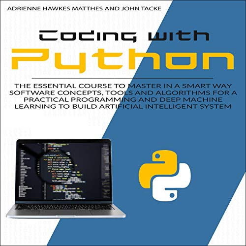 Coding with Python: The Essential Course to Master in a Smart Way Software Concepts, Tools, and Algorithms for Practical Programming and Deep Machine Learning to Build Artificial Intelligent Systems cover art