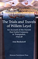 The Trials and Travels of Willem Leyel: An Account of the Danish East India Company in Tranquebar, 1639-48