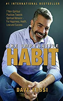 The Imperative Habit: 7 Non-Spiritual Practices Towards Spiritual Behavior - For Happiness, Health, Love and Success by [Dave Rossi]