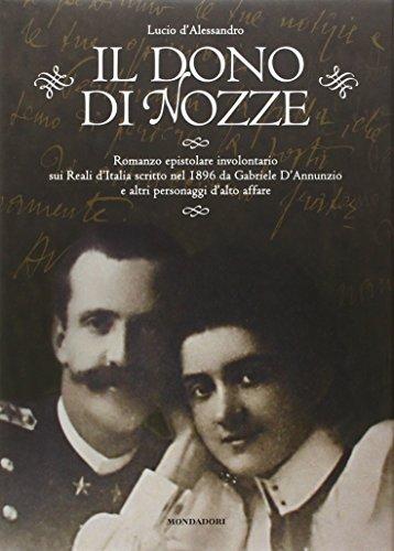 Il dono di nozze. Romanzo epistolare involontario sui Reali d'Italia scritto nel 1896 da Gabriele D'Annunzio e altri personaggi d'alto affare