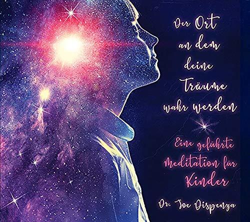 Der Ort, an dem deine Träume wahr werden: Eine geführte Meditation für Kinder, von Dr. Joe Dispenza