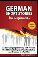 German Short Stories for Beginners: Easy Language Learning with Phrases and Short Stories to Improve Your Vocabulary and Grammar in a Fun Way