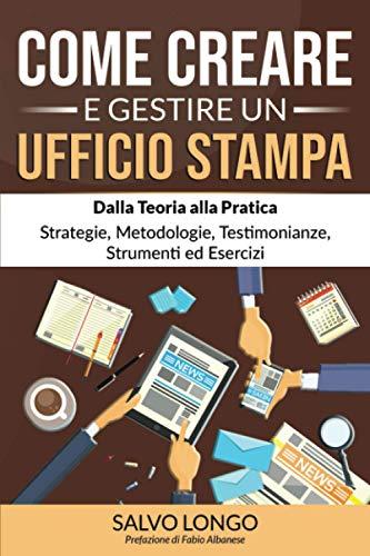 Come Creare e Gestire un Ufficio Stampa: Dalla Teoria alla Pratica: Strategie, Metodologie, Testimonianze, Strumenti ed Esercizi