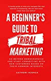 A Beginner's Guide to Tribal Marketing: Go beyond demographics and connect with new customers based on their shared interests.
