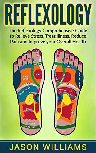Reflexology: The Reflexology Comprehensive Guide to Relieve Stress, Treat Illness, Reduce Pain and Improve your Overall Health by [Jason Williams]