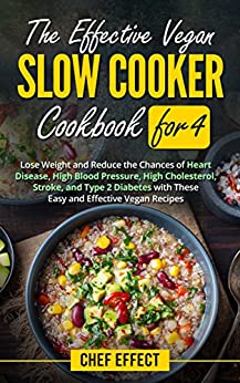The Effective Vegan Slow Cooker Cookbook for 4: Lose Weight and Reduce the Chances of Heart Disease, High Blood Pressure, High Cholesterol, Stroke, and Type 2 Diabetes with These Easy Vegan Recipes by [Chef Effect]