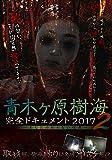 青木ヶ原樹海・完全ドキュメント2017 ~あなたの知らない呪界2~[DVD]