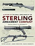 A History of the Small Arms made by the Sterling Armament Company: Excellence in Adversity