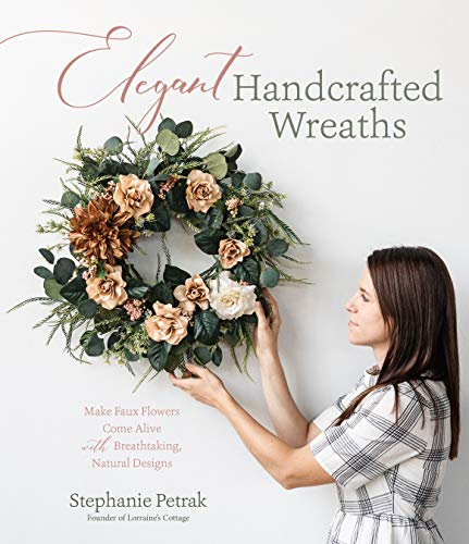 Elegant Handcrafted Wreaths: Make Faux Flowers Come Alive With Breathtaking, Natural Designs