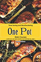 Time Saving and Mouthwatering One-Pot Main Courses: Super Easy and Simple Recipes that Everyone Will Enjoy